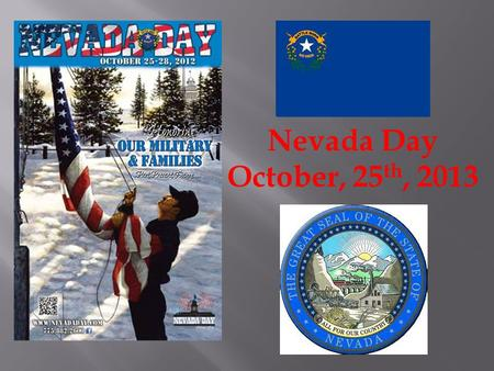 Nevada Day October, 25 th, 2013.  Nevada became a state (admitted to the Union) October 31, 1864, so Nevada Day is officially October 31st of each year.