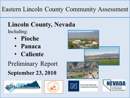 Eastern Lincoln County Community Assessment Lincoln County, Nevada Including: Pioche Panaca Caliente Preliminary Report September 23, 2010.