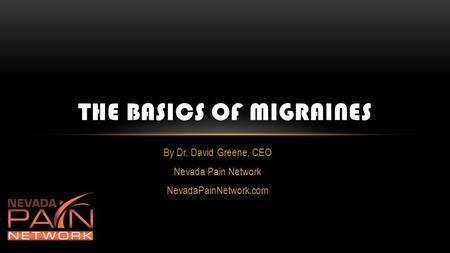 By Dr. David Greene, CEO Nevada Pain Network NevadaPainNetwork.com THE BASICS OF MIGRAINES.