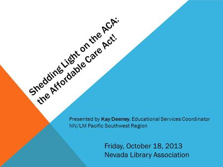 Shedding Light on the ACA: the Affordable Care Act! Friday, October 18, 2013 Nevada Library Association Presented by Kay Deeney, Educational Services Coordinator.