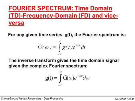 For any given time series, g(t), the Fourier spectrum is: FOURIER SPECTRUM: Time Domain (TD)-Frequency-Domain (FD) and vice- versa Dr. Sinan Akkar Strong.