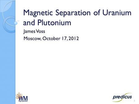 Magnetic Separation of Uranium and Plutonium James Voss Moscow, October 17, 2012 1.