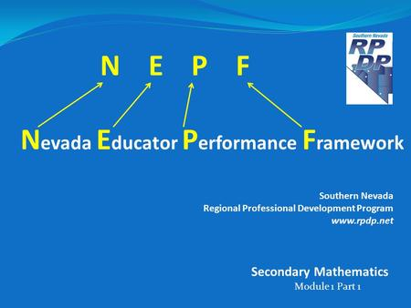 N E P F N evada E ducator P erformance F ramework Southern Nevada Regional Professional Development Program www.rpdp.net Module 1 Part 1 Secondary Mathematics.