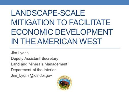 LANDSCAPE-SCALE MITIGATION TO FACILITATE ECONOMIC DEVELOPMENT IN THE AMERICAN WEST Jim Lyons Deputy Assistant Secretary Land and Minerals Management Department.