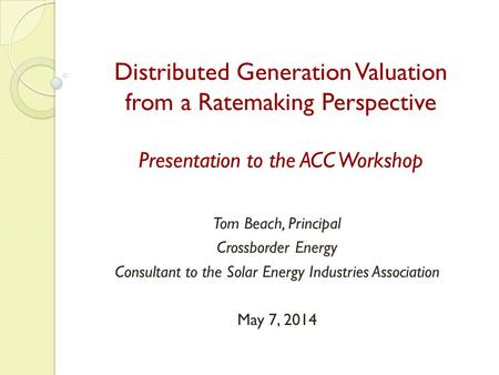 Distributed Generation Valuation from a Ratemaking Perspective Presentation to the ACC Workshop Tom Beach, Principal Crossborder Energy Consultant to the.