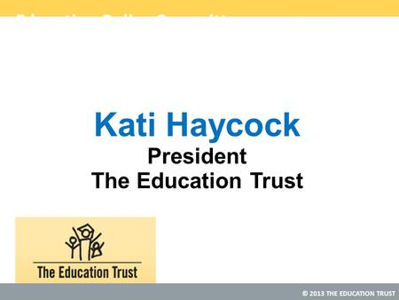 © 2013 THE EDUCATION TRUST Education Policy Committee Kati Haycock President The Education Trust.