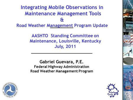 Gabriel Guevara, P.E. Federal Highway Administration Road Weather Management Program AASHTO Standing Committee on Maintenance, Louisville, Kentucky July,