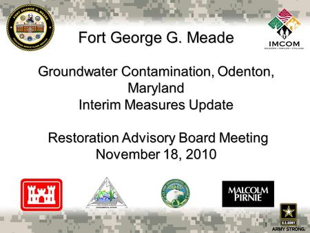 Fort George G. Meade Groundwater Contamination, Odenton, Maryland Interim Measures Update Restoration Advisory Board Meeting November 18, 2010 1.