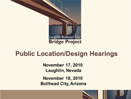 Public Location/Design Hearings November 17, 2010 Laughlin, Nevada November 18, 2010 Bullhead City, Arizona.