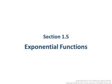 Applied Calculus,4/E, Deborah Hughes-Hallett Copyright 2010 by John Wiley and Sons, All Rights Reserved Section 1.5 Exponential Functions.