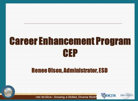 ONE NEVĂDA – Growing a Skilled, Diverse Workforce Career Enhancement Program CEP Renee Olson, Administrator, ESD.