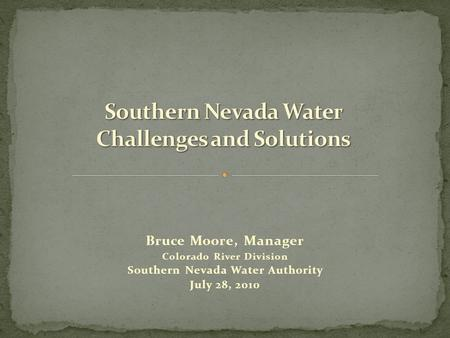 Bruce Moore, Manager Colorado River Division Southern Nevada Water Authority July 28, 2010.