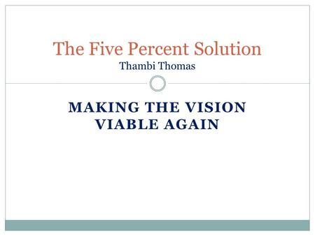 MAKING THE VISION VIABLE AGAIN The Five Percent Solution Thambi Thomas.