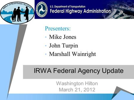IRWA Federal Agency Update Presenters: Mike Jones John Turpin Marshall Wainright Washington Hilton March 21, 2012.
