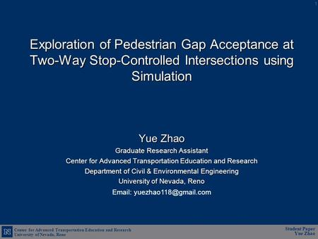 Center for Advanced Transportation Education and Research University of Nevada, Reno Student Paper Yue Zhao Exploration of Pedestrian Gap Acceptance at.