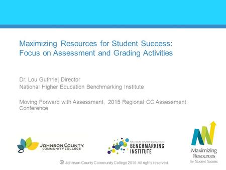 Maximizing Resources for Student Success: Focus on Assessment and Grading Activities Dr. Lou Guthrie| Director National Higher Education Benchmarking Institute.