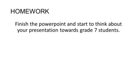 HOMEWORK Finish the powerpoint and start to think about your presentation towards grade 7 students.