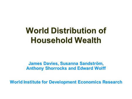 World Distribution of Household Wealth James Davies, Susanna Sandström, Anthony Shorrocks and Edward Wolff World Institute for Development Economics Research.