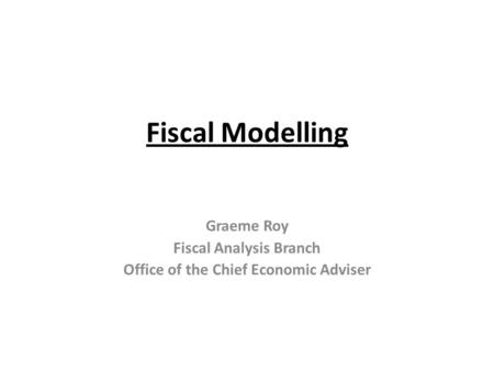 Fiscal Modelling Graeme Roy Fiscal Analysis Branch Office of the Chief Economic Adviser.