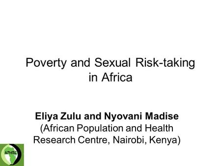 Poverty and Sexual Risk-taking in Africa Eliya Zulu and Nyovani Madise (African Population and Health Research Centre, Nairobi, Kenya)