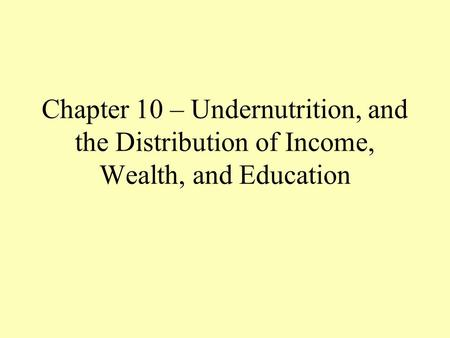 Chapter 10 – Undernutrition, and the Distribution of Income, Wealth, and Education.