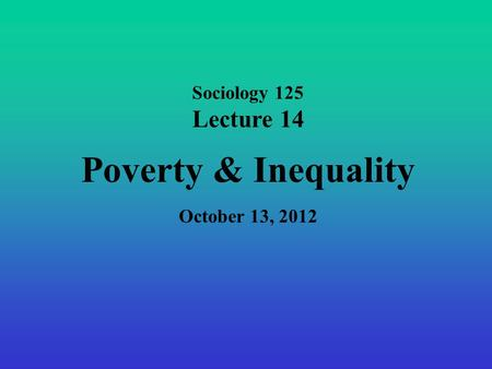 Sociology 125 Lecture 14 Poverty & Inequality October 13, 2012.