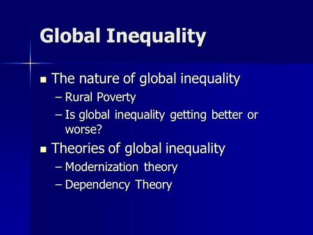 Global Inequality The nature of global inequality The nature of global inequality –Rural Poverty –Is global inequality getting better or worse? Theories.