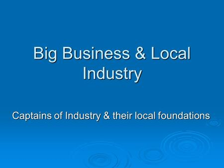 Big Business & Local Industry Captains of Industry & their local foundations.