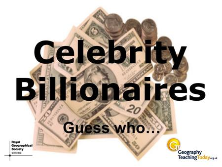 Celebrity Billionaires Guess who…. I am the world's richest man, valued at $56 billion.