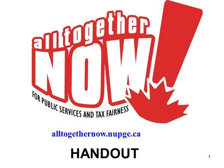 1 HANDOUT alltogethernow.nupge.ca. 2 A national campaign to: 1. Defend public employees 2. Promote public services 3. Fight for tax fairness.