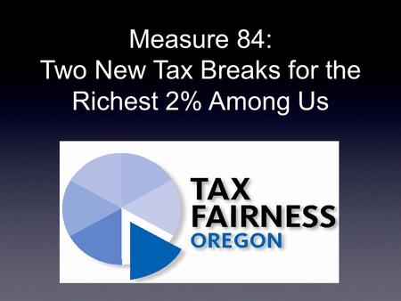 Measure 84: Two New Tax Breaks for the Richest 2% Among Us.