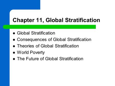 Chapter 11, Global Stratification Global Stratification Consequences of Global Stratification Theories of Global Stratification World Poverty The Future.