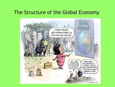 "The Structure of the Global Economy. Readings for this past week Zakaria, ""The Rise of the Rest"" Marber, ""Globalization & Its Contents"" Friedman, ""It's."