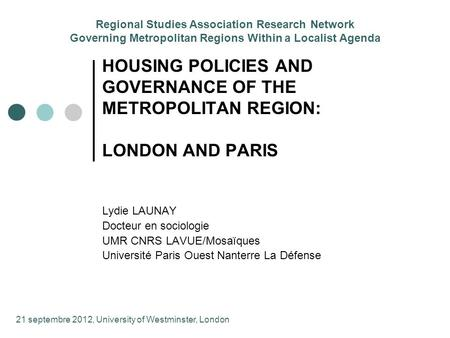 HOUSING POLICIES AND GOVERNANCE OF THE METROPOLITAN REGION: LONDON AND PARIS Lydie LAUNAY Docteur en sociologie UMR CNRS LAVUE/Mosaïques Université Paris.