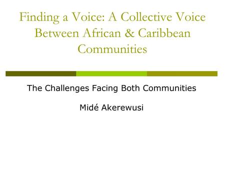 Finding a Voice: A Collective Voice Between African & Caribbean Communities The Challenges Facing Both Communities Midé Akerewusi.