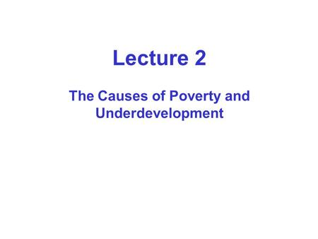 Lecture 2 The Causes of Poverty and Underdevelopment.