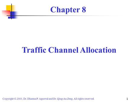 Copyright © 2003, Dr. Dharma P. Agrawal and Dr. Qing-An Zeng. All rights reserved. 1 Chapter 8 Traffic Channel Allocation.