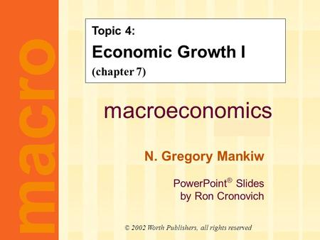 Macroeconomics fifth edition N. Gregory Mankiw PowerPoint ® Slides by Ron Cronovich CHAPTER SEVEN Economic Growth I macro © 2002 Worth Publishers, all.