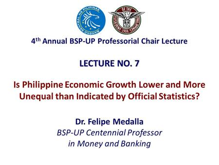 LECTURE NO. 7 Dr. Felipe Medalla BSP-UP Centennial Professor in Money and Banking Is Philippine Economic Growth Lower and More Unequal than Indicated by.