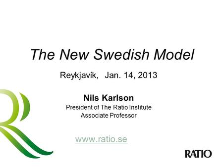 The New Swedish Model Reykjavík, Jan. 14, 2013 Nils Karlson President of The Ratio Institute Associate Professor www.ratio.se.