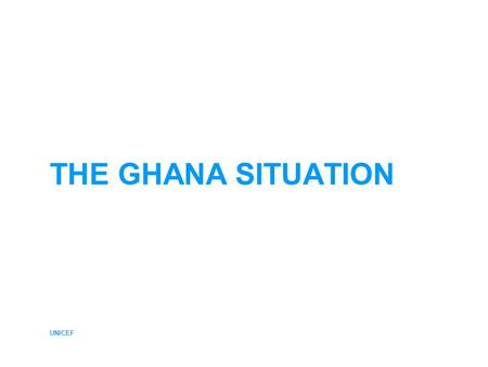 UNICEF THE GHANA SITUATION. UNICEF GHANA – Current Situation Data Sources The JMP based the 2004 coverage estimates on data from five nationally representative.