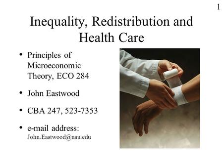 1 Inequality, Redistribution and Health Care Principles of Microeconomic Theory, ECO 284 John Eastwood CBA 247, 523-7353  address: