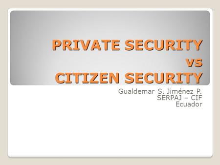 PRIVATE SECURITY vs CITIZEN SECURITY Gualdemar S. Jiménez P. SERPAJ – CIF Ecuador.