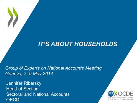 IT'S ABOUT HOUSEHOLDS Jennifer Ribarsky Head of Section Sectoral and National Accounts OECD Group of Experts on National Accounts Meeting Geneva, 7 -9.