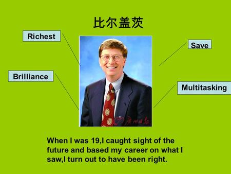Save Multitasking Richest Brilliance 比尔盖茨 When I was 19,I caught sight of the future and based my career on what I saw,I turn out to have been right.