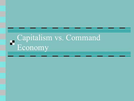 Capitalism vs. Command Economy. A) Capitalism 1) capitalism- economic system in which production and the means to produce are owned and controlled by.