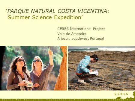 'PARQUE NATURAL COSTA VICENTINA: Summer Science Expedition' CERES International Project Vale de Amoreira Aljezur, southwest Portugal Centre for Education,