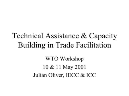 Technical Assistance & Capacity Building in Trade Facilitation WTO Workshop 10 & 11 May 2001 Julian Oliver, IECC & ICC.