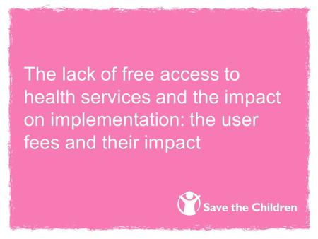 The lack of free access to health services and the impact on implementation: the user fees and their impact.