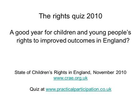 The rights quiz 2010 A good year for children and young people's rights to improved outcomes in England? State of Children's Rights in England, November.